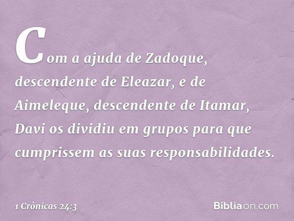 Com a ajuda de Zadoque, descendente de Eleazar, e de Aimeleque, descendente de Itamar, Davi os dividiu em grupos para que cumprissem as suas responsabilidades.