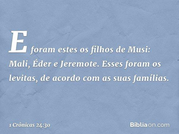 E foram estes os filhos de Musi: Mali, Éder e Jeremote. Esses foram os levitas, de acordo com as suas famílias. -- 1 Crônicas 24:30