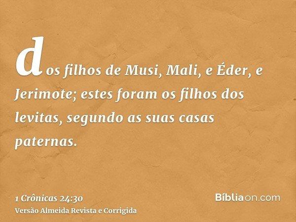 dos filhos de Musi, Mali, e Éder, e Jerimote; estes foram os filhos dos levitas, segundo as suas casas paternas.