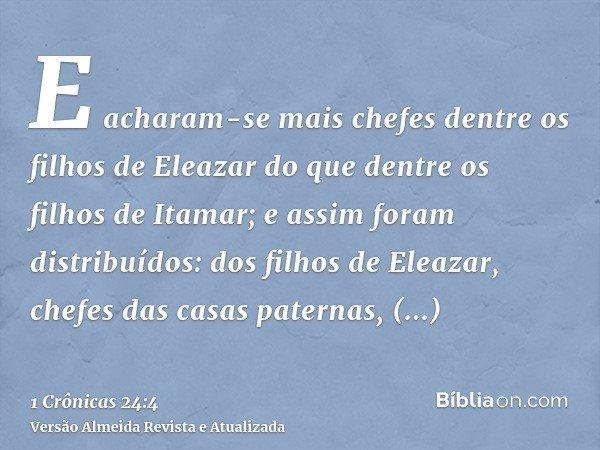 E acharam-se mais chefes dentre os filhos de Eleazar do que dentre os filhos de Itamar; e assim foram distribuídos: dos filhos de Eleazar, chefes das casas pate