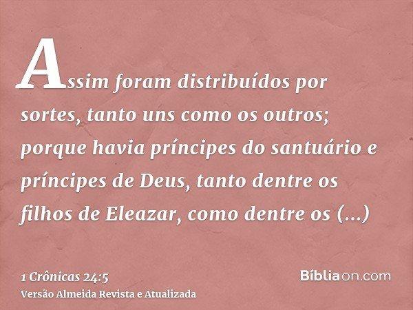 Assim foram distribuídos por sortes, tanto uns como os outros; porque havia príncipes do santuário e príncipes de Deus, tanto dentre os filhos de Eleazar, como