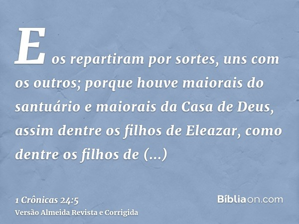 E os repartiram por sortes, uns com os outros; porque houve maiorais do santuário e maiorais da Casa de Deus, assim dentre os filhos de Eleazar, como dentre os