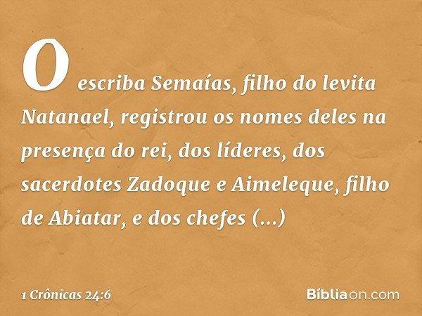 O escriba Semaías, filho do levita Natanael, registrou os nomes deles na presença do rei, dos líderes, dos sacerdotes Zadoque e Aimeleque, filho de Abiatar, e d