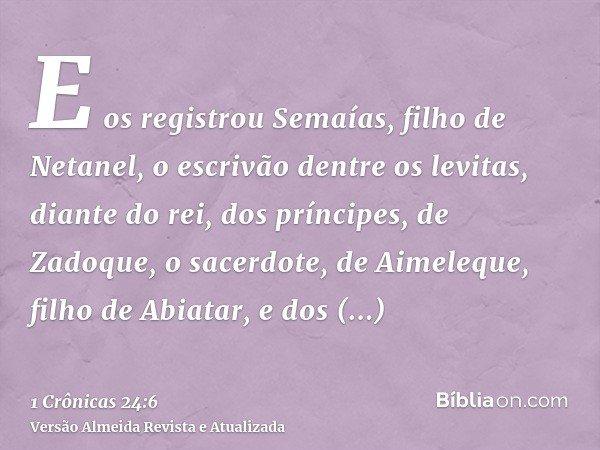 E os registrou Semaías, filho de Netanel, o escrivão dentre os levitas, diante do rei, dos príncipes, de Zadoque, o sacerdote, de Aimeleque, filho de Abiatar, e