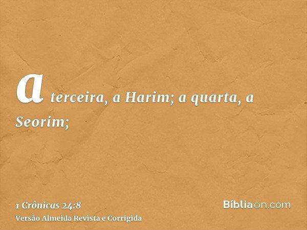 a terceira, a Harim; a quarta, a Seorim;