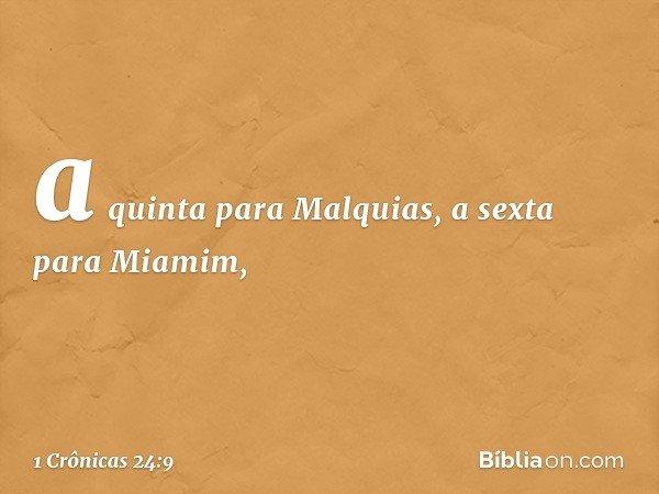 a quinta para Malquias, a sexta para Miamim, -- 1 Crônicas 24:9