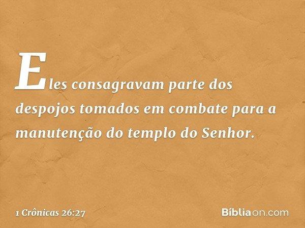 Eles consagravam parte dos despojos tomados em combate para a manutenção do templo do Senhor. -- 1 Crônicas 26:27