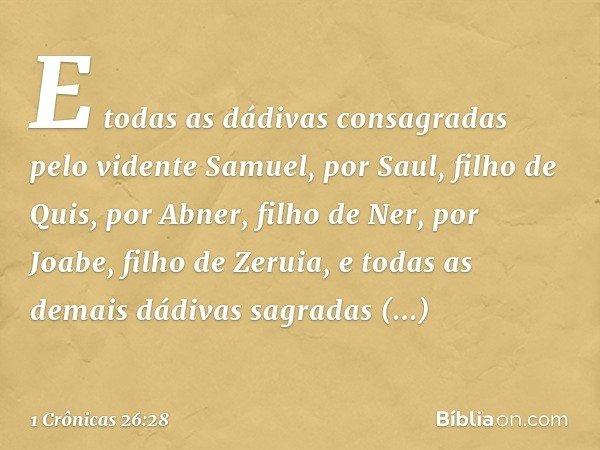 E todas as dádivas consagradas pelo vidente Samuel, por Saul, filho de Quis, por Abner, filho de Ner, por Joabe, filho de Zeruia, e todas as demais dádivas sagr