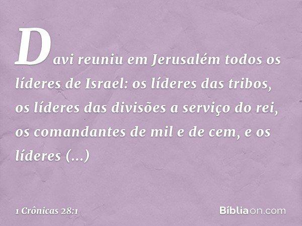 Davi reuniu em Jerusalém todos os líderes de Israel: os líderes das tribos, os líderes das divisões a serviço do rei, os comandantes de mil e de cem, e os líder