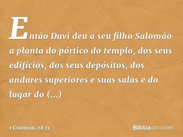 Então Davi deu a seu filho Salomão a planta do pórtico do templo, dos seus edifícios, dos seus depósitos, dos andares superiores e suas salas e do lugar do prop