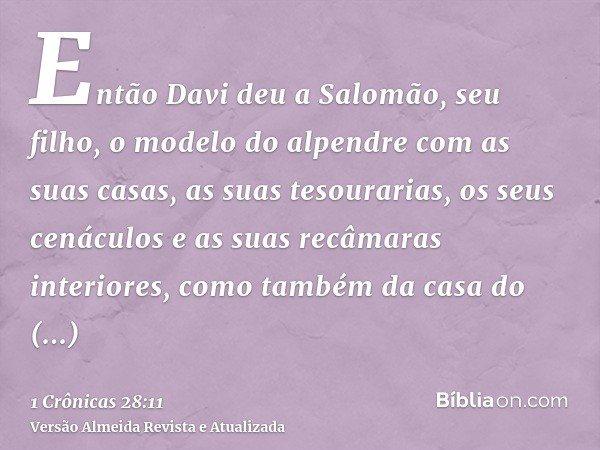 Então Davi deu a Salomão, seu filho, o modelo do alpendre com as suas casas, as suas tesourarias, os seus cenáculos e as suas recâmaras interiores, como também