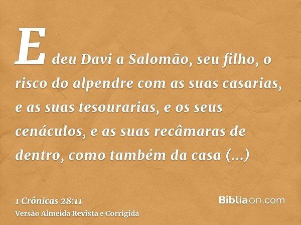 E deu Davi a Salomão, seu filho, o risco do alpendre com as suas casarias, e as suas tesourarias, e os seus cenáculos, e as suas recâmaras de dentro, como també