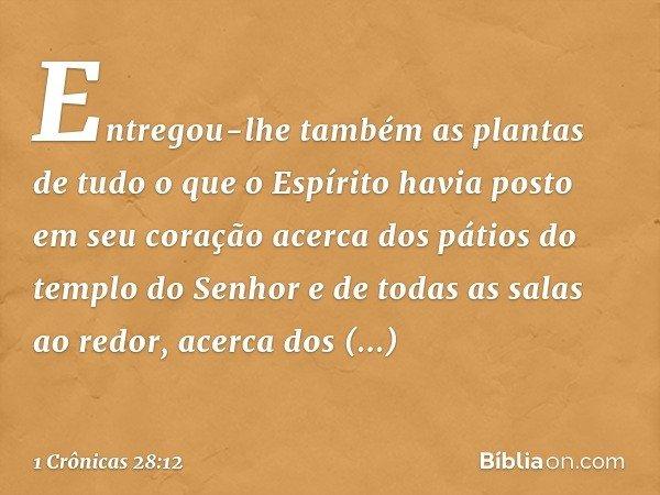 Entregou-lhe também as plantas de tudo o que o Espírito havia posto em seu coração acerca dos pátios do templo do Senhor e de todas as salas ao redor, acerca do