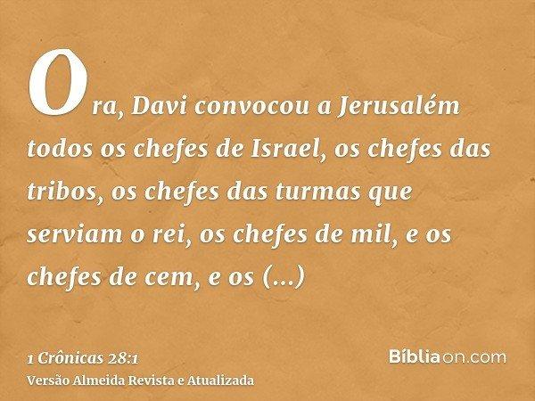 Ora, Davi convocou a Jerusalém todos os chefes de Israel, os chefes das tribos, os chefes das turmas que serviam o rei, os chefes de mil, e os chefes de cem, e