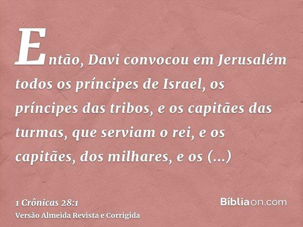Então, Davi convocou em Jerusalém todos os príncipes de Israel, os príncipes das tribos, e os capitães das turmas, que serviam o rei, e os capitães, dos milhare