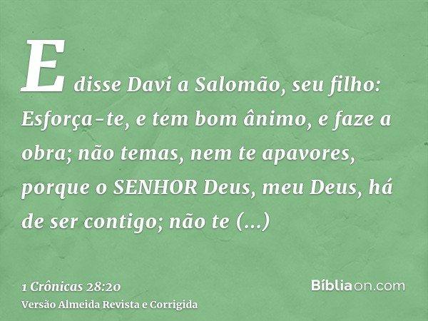 E disse Davi a Salomão, seu filho: Esforça-te, e tem bom ânimo, e faze a obra; não temas, nem te apavores, porque o SENHOR Deus, meu Deus, há de ser contigo; nã