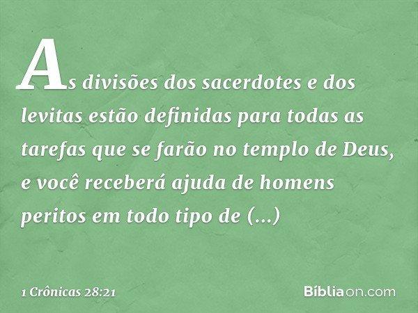 As divisões dos sacerdotes e dos levitas estão definidas para todas as tarefas que se farão no templo de Deus, e você receberá ajuda de homens peritos em todo t
