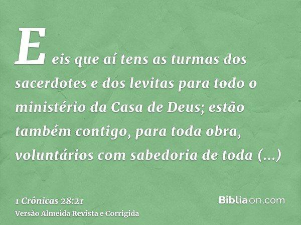 E eis que aí tens as turmas dos sacerdotes e dos levitas para todo o ministério da Casa de Deus; estão também contigo, para toda obra, voluntários com sabedoria