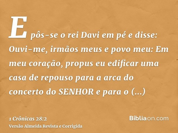 E pôs-se o rei Davi em pé e disse: Ouvi-me, irmãos meus e povo meu: Em meu coração, propus eu edificar uma casa de repouso para a arca do concerto do SENHOR e p