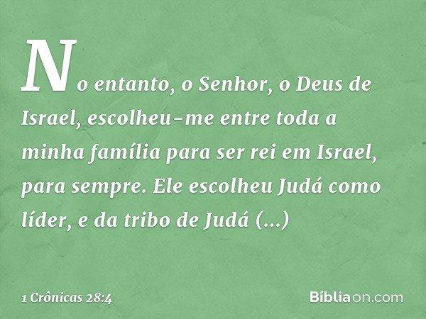 """""""No entanto, o Senhor, o Deus de Israel, escolheu-me entre toda a minha família para ser rei em Israel, para sempre. Ele escolheu Judá como líder, e da tribo de"""