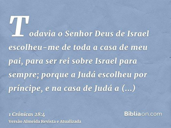 Todavia o Senhor Deus de Israel escolheu-me de toda a casa de meu pai, para ser rei sobre Israel para sempre; porque a Judá escolheu por príncipe, e na casa de
