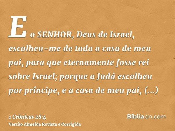 E o SENHOR, Deus de Israel, escolheu-me de toda a casa de meu pai, para que eternamente fosse rei sobre Israel; porque a Judá escolheu por príncipe, e a casa de