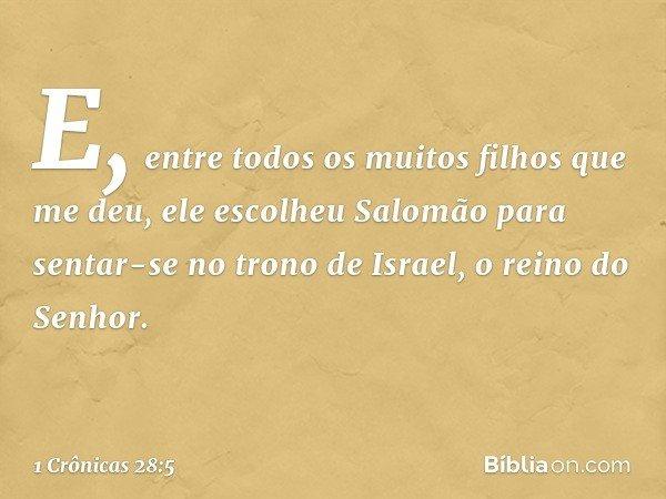 E, entre todos os muitos filhos que me deu, ele escolheu Salomão para sentar-se no trono de Israel, o reino do Senhor. -- 1 Crônicas 28:5