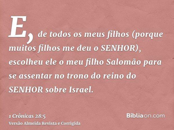 E, de todos os meus filhos (porque muitos filhos me deu o SENHOR), escolheu ele o meu filho Salomão para se assentar no trono do reino do SENHOR sobre Israel.