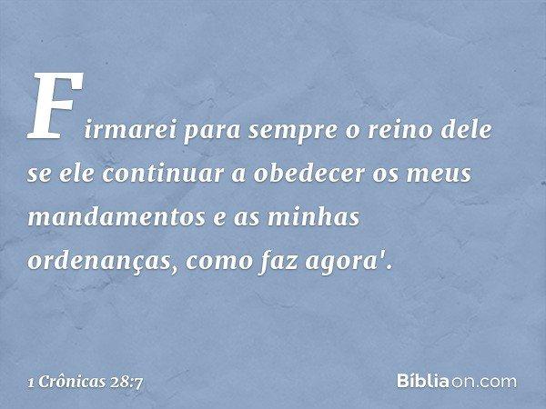 Firmarei para sempre o reino dele se ele continuar a obedecer os meus mandamentos e as minhas ordenanças, como faz agora'. -- 1 Crônicas 28:7