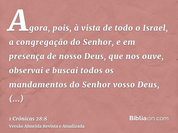 Agora, pois, à vista de todo o Israel, a congregação do Senhor, e em presença de nosso Deus, que nos ouve, observai e buscai todos os mandamentos do Senhor voss
