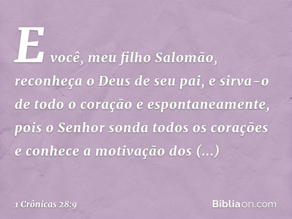 """""""E você, meu filho Salomão, reconheça o Deus de seu pai, e sirva-o de todo o coração e espontaneamente, pois o Senhor sonda todos os corações e conhece a motiva"""