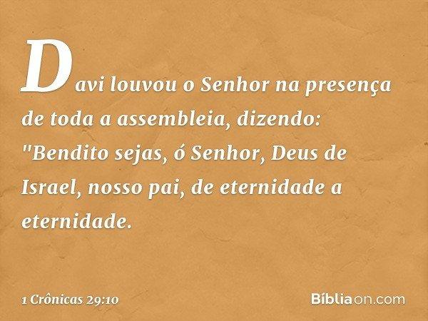 """Davi louvou o Senhor na presença de toda a assembleia, dizendo: """"Bendito sejas, ó Senhor, Deus de Israel, nosso pai, de eternidade a eternidade. -- 1 Crônicas 2"""