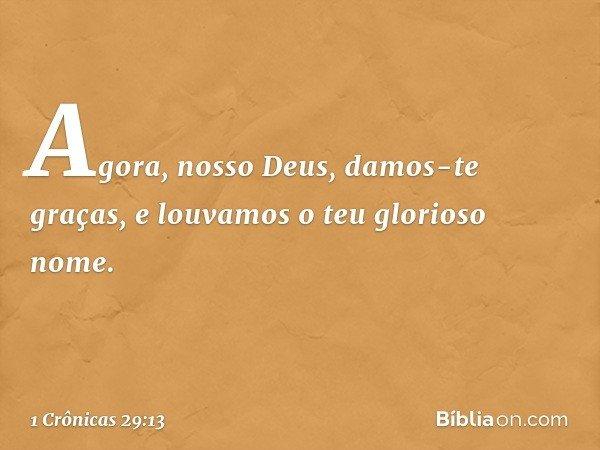 Agora, nosso Deus, damos-te graças, e louvamos o teu glorioso nome. -- 1 Crônicas 29:13