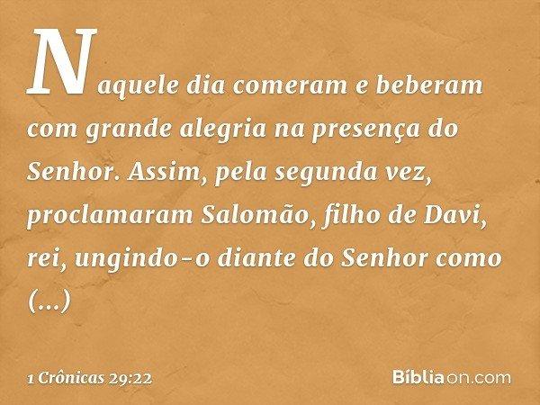 Naquele dia comeram e beberam com grande alegria na presença do Senhor. Assim, pela segunda vez, proclamaram Salomão, filho de Davi, rei, ungindo-o diante do Se