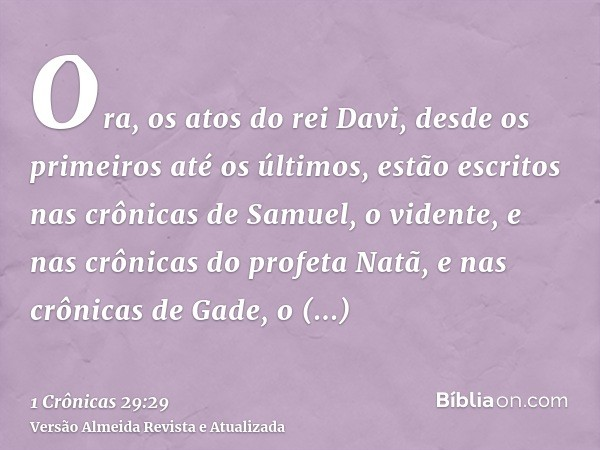Ora, os atos do rei Davi, desde os primeiros até os últimos, estão escritos nas crônicas de Samuel, o vidente, e nas crônicas do profeta Natã, e nas crônicas de