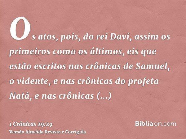 Os atos, pois, do rei Davi, assim os primeiros como os últimos, eis que estão escritos nas crônicas de Samuel, o vidente, e nas crônicas do profeta Natã, e nas