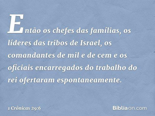 Então os chefes das famílias, os líderes das tribos de Israel, os comandantes de mil e de cem e os oficiais encarregados do trabalho do rei ofertaram espontanea