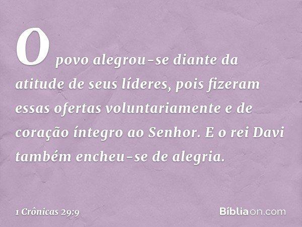 O povo alegrou-se diante da atitude de seus líderes, pois fizeram essas ofertas voluntariamente e de coração íntegro ao Senhor. E o rei Davi também encheu-se de