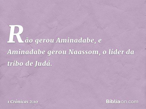 Rão gerou Aminadabe, e Aminadabe gerou Naassom, o líder da tribo de Judá. -- 1 Crônicas 2:10