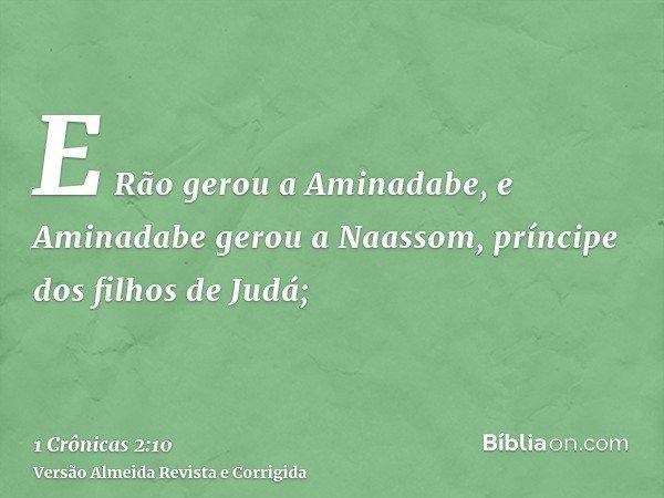 E Rão gerou a Aminadabe, e Aminadabe gerou a Naassom, príncipe dos filhos de Judá;