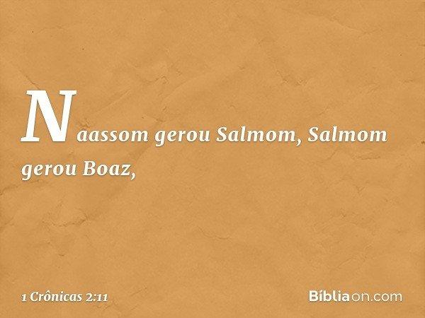 Naassom gerou Salmom, Salmom gerou Boaz, -- 1 Crônicas 2:11