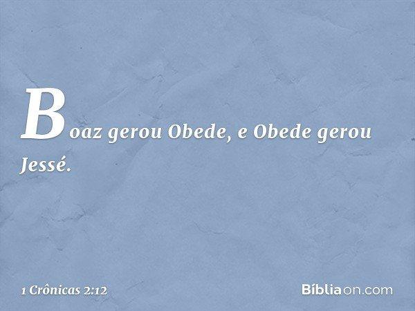 Boaz gerou Obede, e Obede gerou Jessé. -- 1 Crônicas 2:12