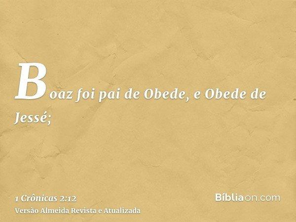 Boaz foi pai de Obede, e Obede de Jessé;