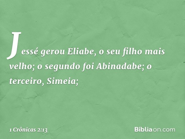 Jessé gerou Eliabe, o seu filho mais velho; o segundo foi Abinadabe; o terceiro, Simeia; -- 1 Crônicas 2:13