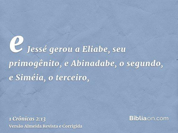 e Jessé gerou a Eliabe, seu primogênito, e Abinadabe, o segundo, e Siméia, o terceiro,
