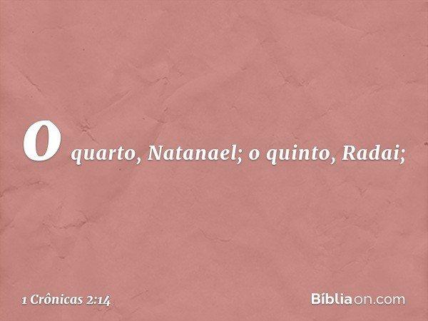 o quarto, Natanael; o quinto, Radai; -- 1 Crônicas 2:14