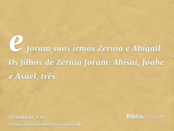 e foram suas irmãs Zeruia e Abigail. Os filhos de Zeruia foram: Abisai, Joabe e Asael, três.