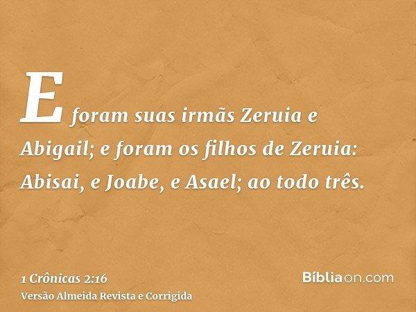 E foram suas irmãs Zeruia e Abigail; e foram os filhos de Zeruia: Abisai, e Joabe, e Asael; ao todo três.