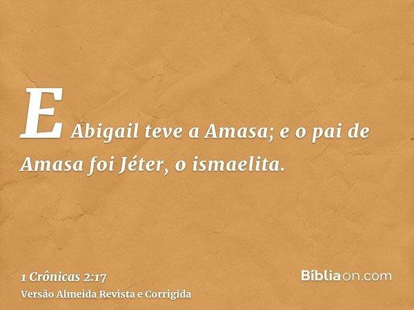 E Abigail teve a Amasa; e o pai de Amasa foi Jéter, o ismaelita.