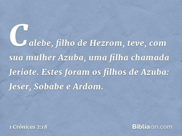 Calebe, filho de Hezrom, teve, com sua mulher Azuba, uma filha chamada Jeriote. Estes foram os filhos de Azuba: Jeser, Sobabe e Ardom. -- 1 Crônicas 2:18